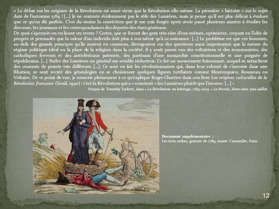 « Le débat sur les origines de la Révolution est aussi vieux que la Révolution elle-même. La première « histoire » sur le sujet date de l'automne 1789 ! […] Je ne conteste évidemment pas le rôle des Lumières, mais je pense qu'il est plus délicat à évaluer que ce qu'on dit parfois. C'est du moins la conviction que je me suis forgée après avoir passé plusieurs années à étudier les discours, les journaux et les correspondances des députés des états généraux.